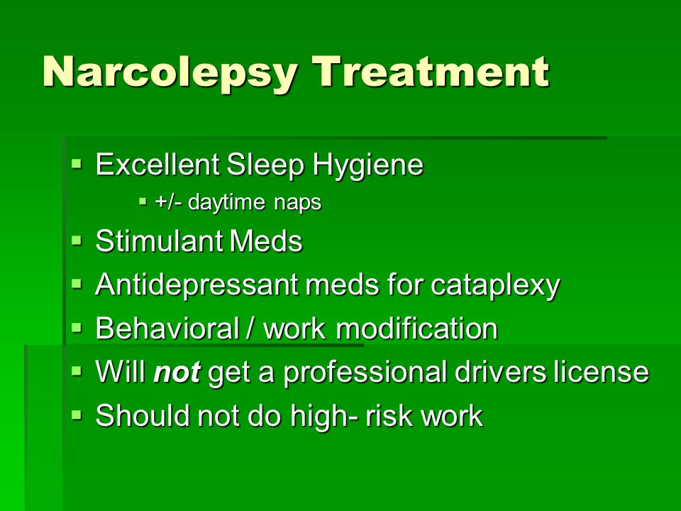 Narcolepsy Treatment  Excellent Sleep Hygiene  +/- daytime naps  Stimulant Meds  Antidepressant meds for cataplexy  Behavioral / work modification  Will not get a professional drivers license  Should not do high- risk work