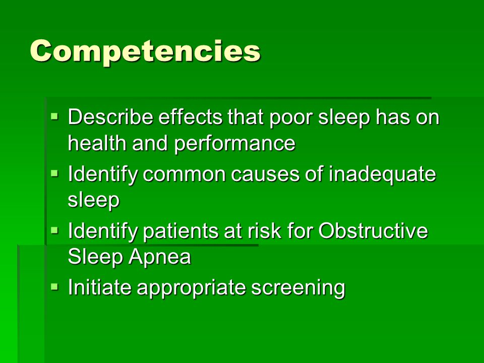 Competencies  Describe effects that poor sleep has on health and performance  Identify common causes of inadequate sleep  Identify patients at risk for Obstructive Sleep Apnea  Initiate appropriate screening