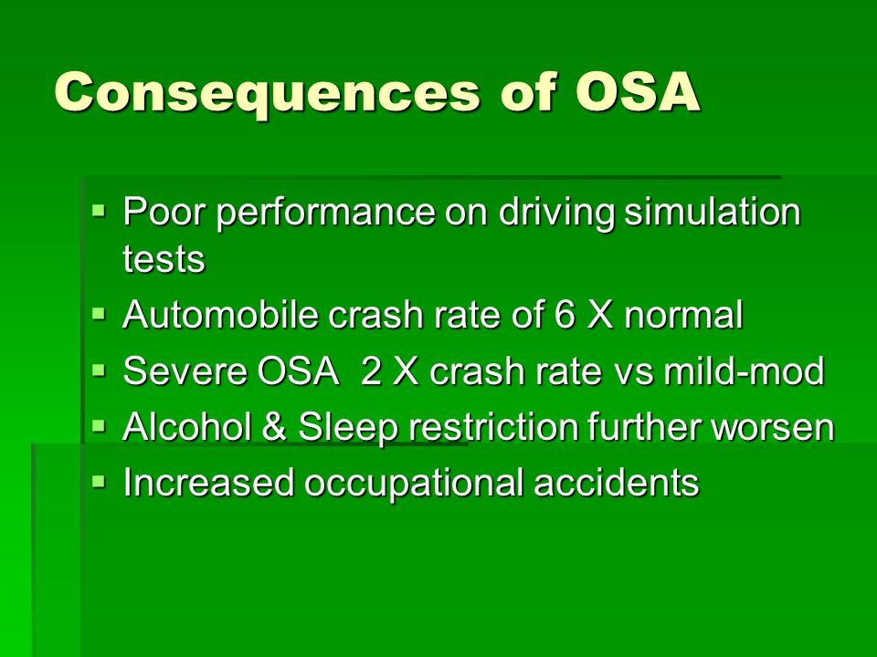 Consequences of OSA  Poor performance on driving simulation tests  Automobile crash rate of 6 X normal  Severe OSA 2 X crash rate vs mild-mod  Alcohol & Sleep restriction further worsen  Increased occupational accidents