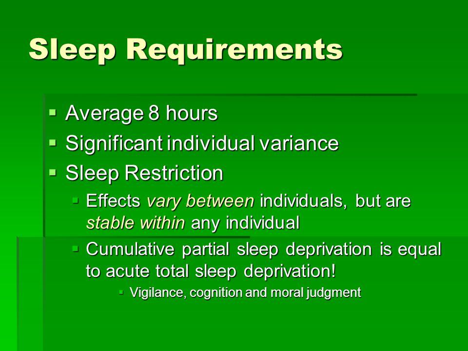 Sleep Requirements  Average 8 hours  Significant individual variance  Sleep Restriction  Effects vary between individuals, but are stable within any individual  Cumulative partial sleep deprivation is equal to acute total sleep deprivation.
