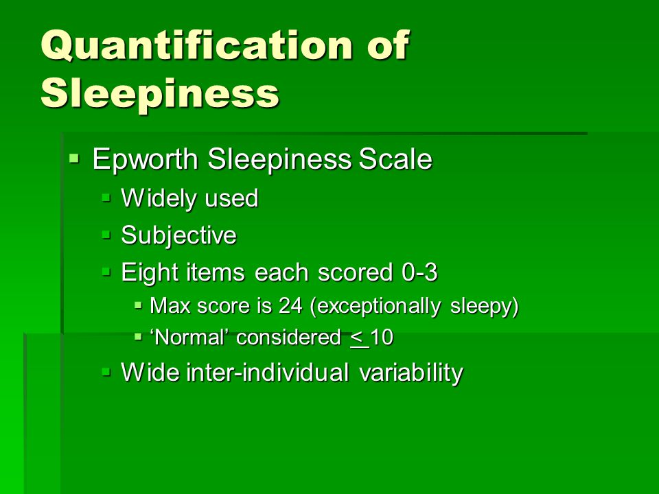 Quantification of Sleepiness  Epworth Sleepiness Scale  Widely used  Subjective  Eight items each scored 0-3  Max score is 24 (exceptionally sleepy)  'Normal' considered < 10  Wide inter-individual variability