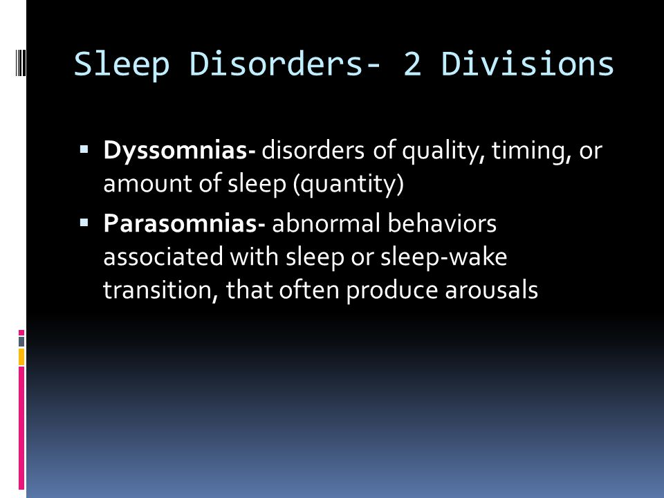 Sleep Disorders- 2 Divisions  Dyssomnias- disorders of quality, timing, or amount of sleep (quantity)  Parasomnias- abnormal behaviors associated with sleep or sleep-wake transition, that often produce arousals