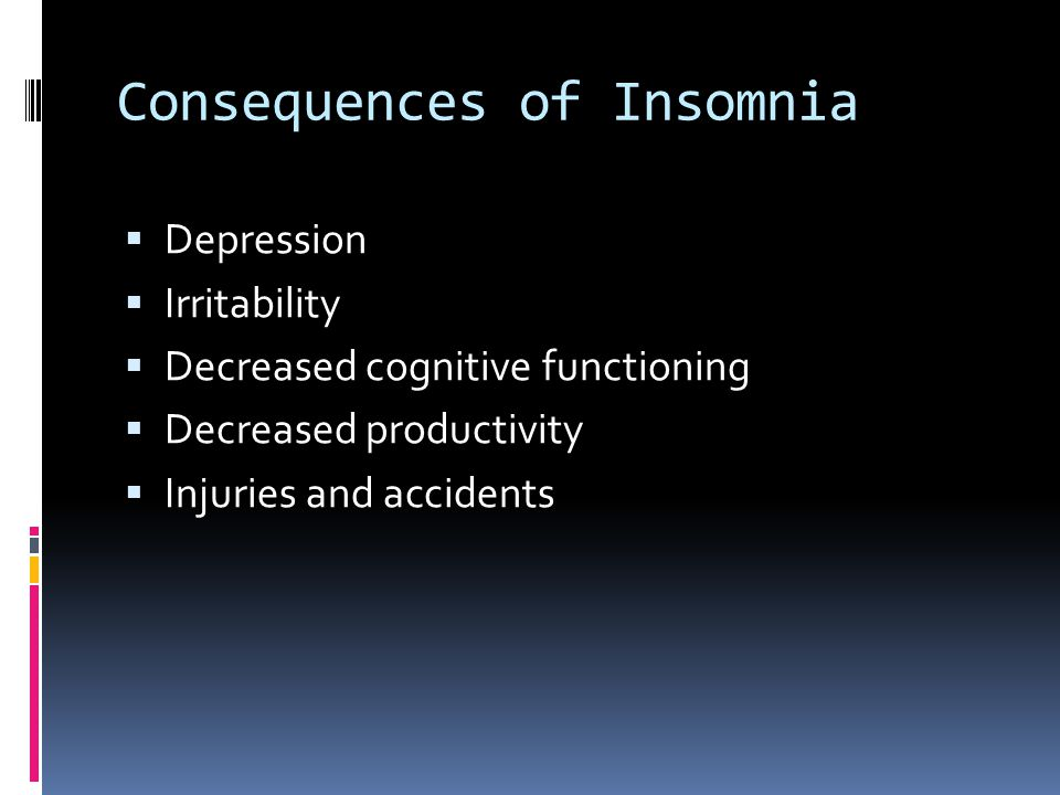 Consequences of Insomnia  Depression  Irritability  Decreased cognitive functioning  Decreased productivity  Injuries and accidents
