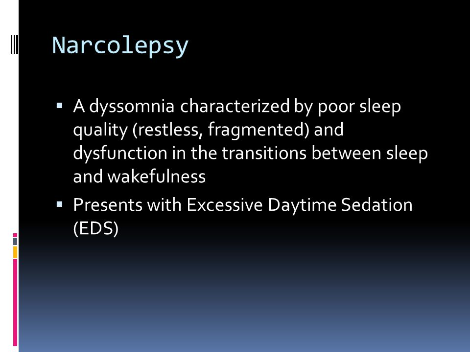 Narcolepsy  A dyssomnia characterized by poor sleep quality (restless, fragmented) and dysfunction in the transitions between sleep and wakefulness  Presents with Excessive Daytime Sedation (EDS)