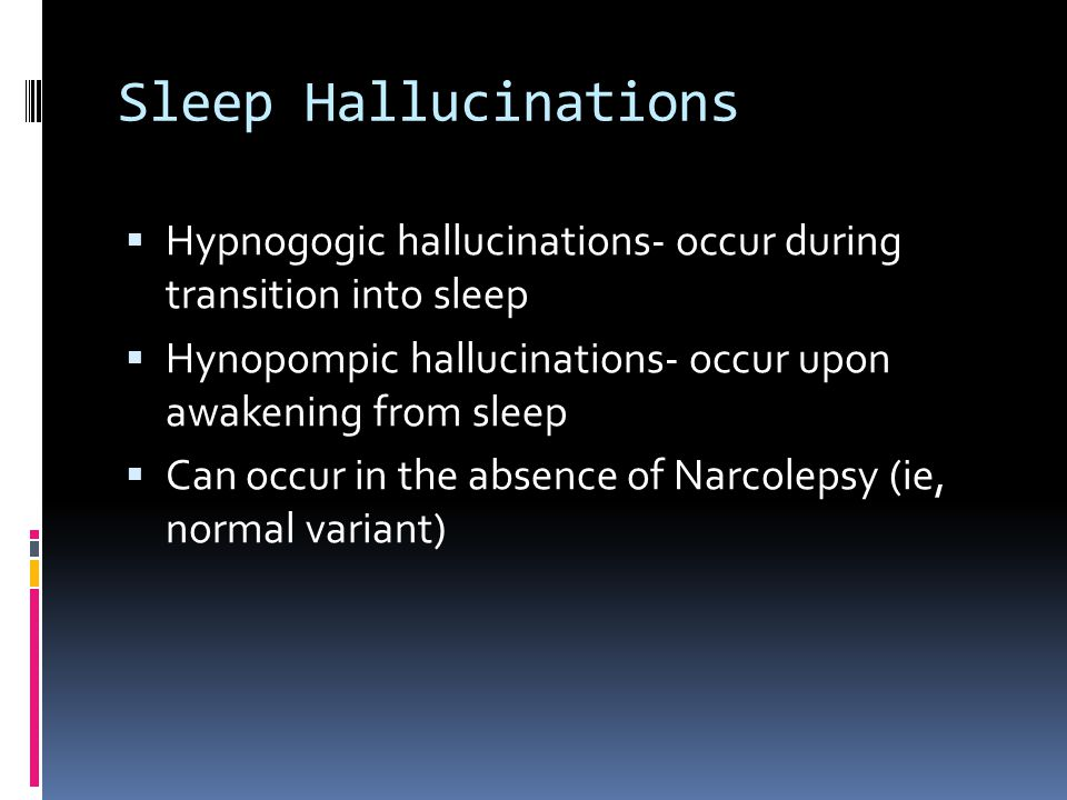 Sleep Hallucinations  Hypnogogic hallucinations- occur during transition into sleep  Hynopompic hallucinations- occur upon awakening from sleep  Can occur in the absence of Narcolepsy (ie, normal variant)