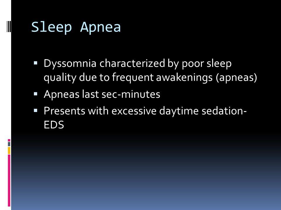 Sleep Apnea  Dyssomnia characterized by poor sleep quality due to frequent awakenings (apneas)  Apneas last sec-minutes  Presents with excessive daytime sedation- EDS