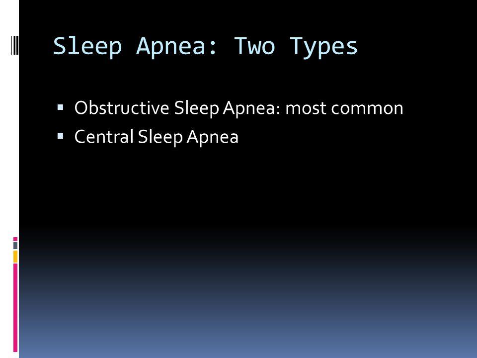 Sleep Apnea: Two Types  Obstructive Sleep Apnea: most common  Central Sleep Apnea