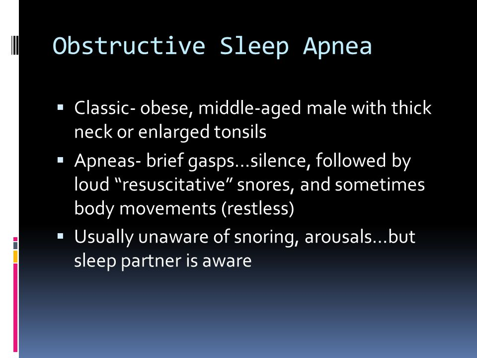 Obstructive Sleep Apnea  Classic- obese, middle-aged male with thick neck or enlarged tonsils  Apneas- brief gasps…silence, followed by loud resuscitative snores, and sometimes body movements (restless)  Usually unaware of snoring, arousals…but sleep partner is aware
