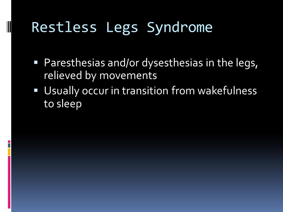 Restless Legs Syndrome  Paresthesias and/or dysesthesias in the legs, relieved by movements  Usually occur in transition from wakefulness to sleep