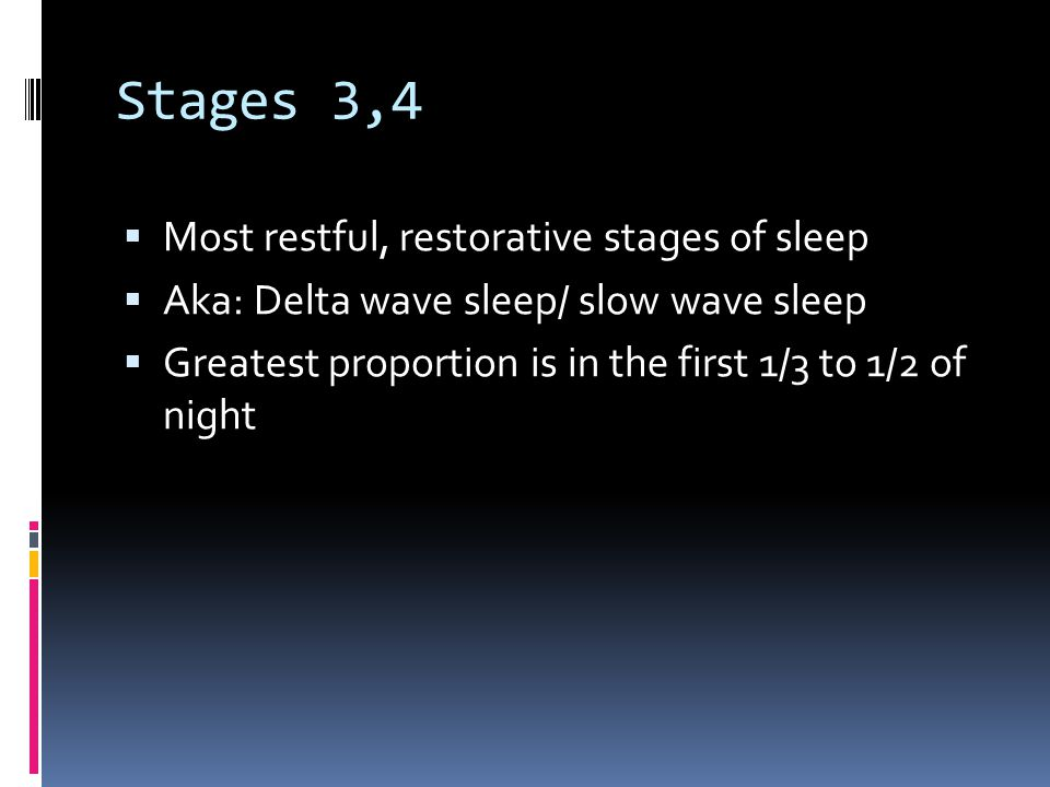 Stages 3,4  Most restful, restorative stages of sleep  Aka: Delta wave sleep/ slow wave sleep  Greatest proportion is in the first 1/3 to 1/2 of night