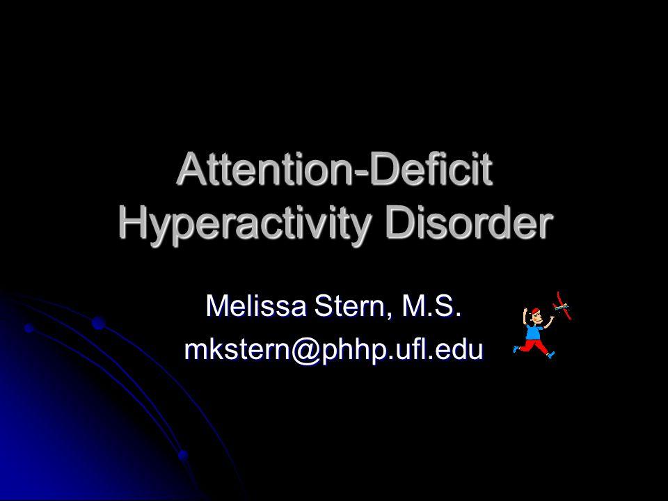 Attention-Deficit Hyperactivity Disorder Melissa Stern, M.S. mkstern@phhp.ufl.edu