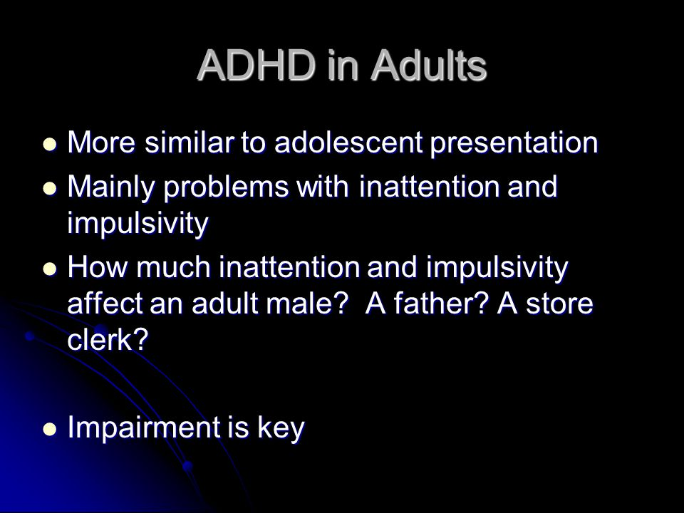 ADHD in Adults More similar to adolescent presentation More similar to adolescent presentation Mainly problems with inattention and impulsivity Mainly problems with inattention and impulsivity How much inattention and impulsivity affect an adult male.