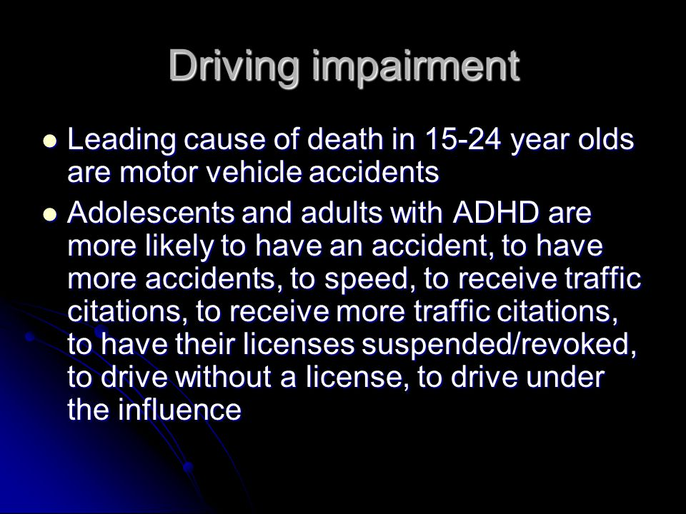 Driving impairment Leading cause of death in 15-24 year olds are motor vehicle accidents Leading cause of death in 15-24 year olds are motor vehicle accidents Adolescents and adults with ADHD are more likely to have an accident, to have more accidents, to speed, to receive traffic citations, to receive more traffic citations, to have their licenses suspended/revoked, to drive without a license, to drive under the influence Adolescents and adults with ADHD are more likely to have an accident, to have more accidents, to speed, to receive traffic citations, to receive more traffic citations, to have their licenses suspended/revoked, to drive without a license, to drive under the influence