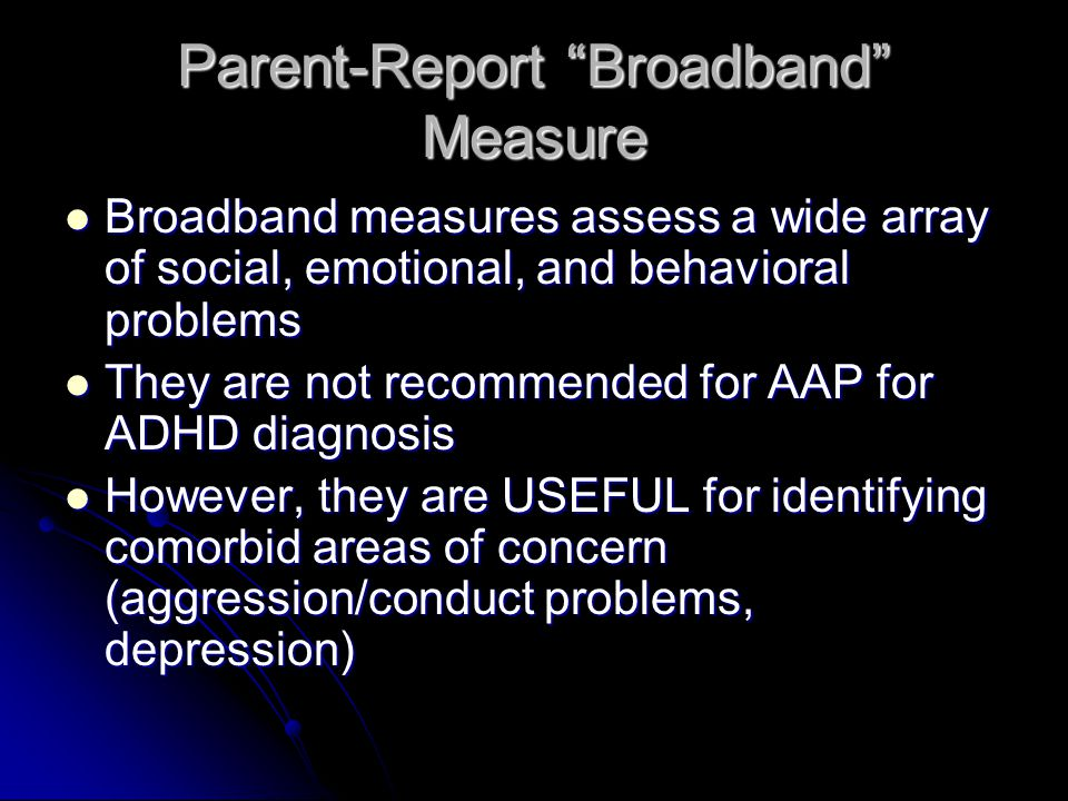 Parent-Report Broadband Measure Broadband measures assess a wide array of social, emotional, and behavioral problems Broadband measures assess a wide array of social, emotional, and behavioral problems They are not recommended for AAP for ADHD diagnosis They are not recommended for AAP for ADHD diagnosis However, they are USEFUL for identifying comorbid areas of concern (aggression/conduct problems, depression) However, they are USEFUL for identifying comorbid areas of concern (aggression/conduct problems, depression)