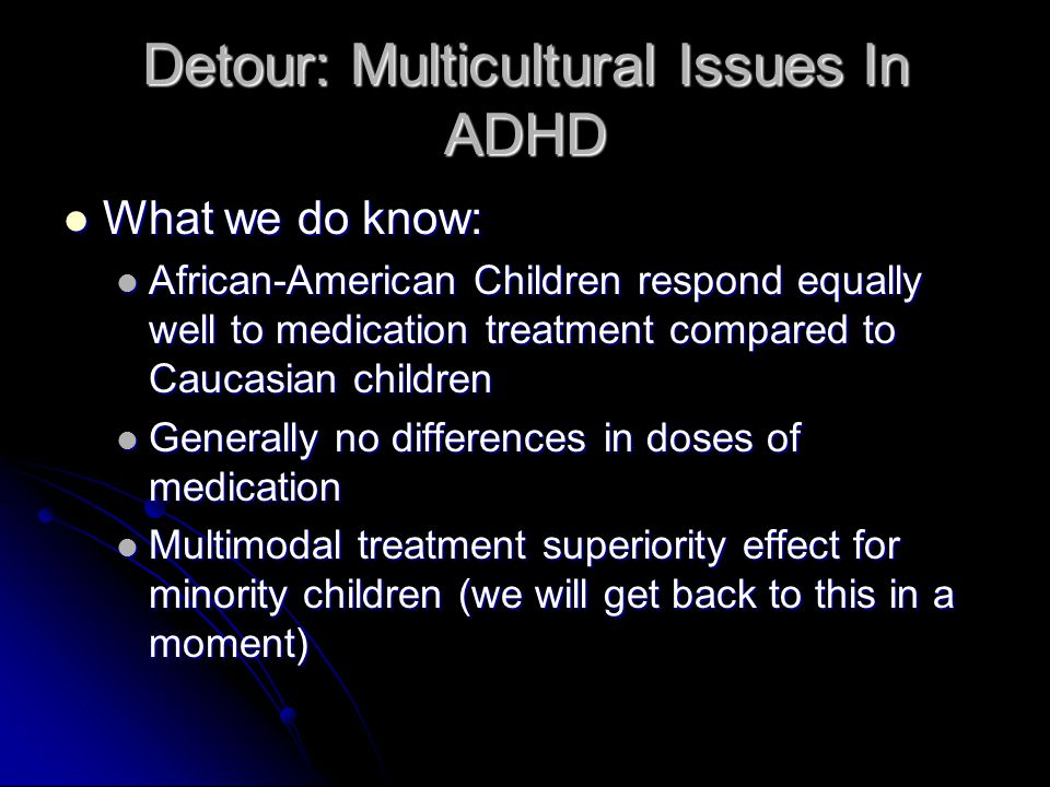 Detour: Multicultural Issues In ADHD What we do know: What we do know: African-American Children respond equally well to medication treatment compared to Caucasian children African-American Children respond equally well to medication treatment compared to Caucasian children Generally no differences in doses of medication Generally no differences in doses of medication Multimodal treatment superiority effect for minority children (we will get back to this in a moment) Multimodal treatment superiority effect for minority children (we will get back to this in a moment)