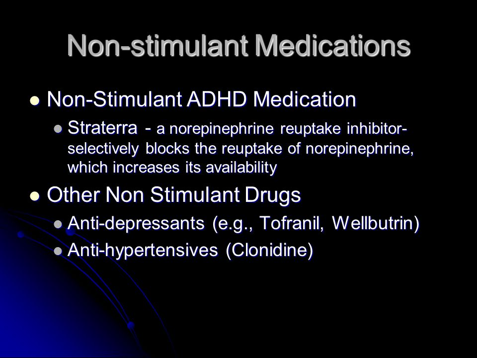 Non-stimulant Medications Non-Stimulant ADHD Medication Non-Stimulant ADHD Medication Straterra - a norepinephrine reuptake inhibitor- selectively blocks the reuptake of norepinephrine, which increases its availability Straterra - a norepinephrine reuptake inhibitor- selectively blocks the reuptake of norepinephrine, which increases its availability Other Non Stimulant Drugs Other Non Stimulant Drugs Anti-depressants (e.g., Tofranil, Wellbutrin) Anti-depressants (e.g., Tofranil, Wellbutrin) Anti-hypertensives (Clonidine) Anti-hypertensives (Clonidine)