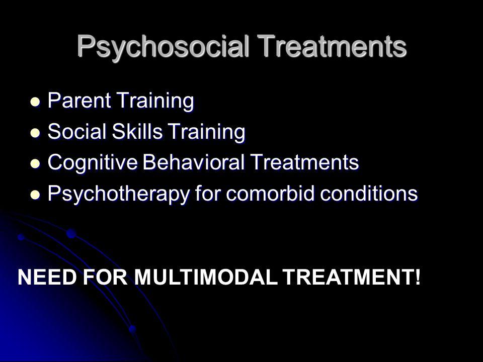 Psychosocial Treatments Parent Training Parent Training Social Skills Training Social Skills Training Cognitive Behavioral Treatments Cognitive Behavioral Treatments Psychotherapy for comorbid conditions Psychotherapy for comorbid conditions NEED FOR MULTIMODAL TREATMENT!
