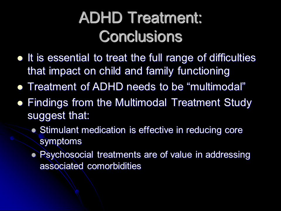 ADHD Treatment: Conclusions It is essential to treat the full range of difficulties that impact on child and family functioning It is essential to treat the full range of difficulties that impact on child and family functioning Treatment of ADHD needs to be multimodal Treatment of ADHD needs to be multimodal Findings from the Multimodal Treatment Study suggest that: Findings from the Multimodal Treatment Study suggest that: Stimulant medication is effective in reducing core symptoms Stimulant medication is effective in reducing core symptoms Psychosocial treatments are of value in addressing associated comorbidities Psychosocial treatments are of value in addressing associated comorbidities