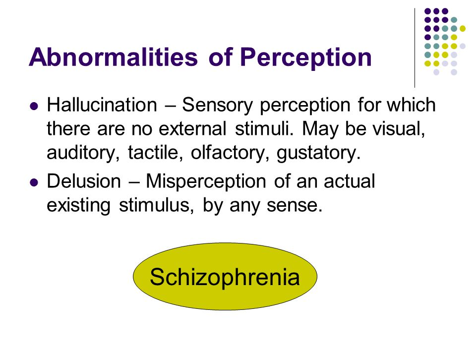 Abnormalities of Perception Hallucination – Sensory perception for which there are no external stimuli. May be visual, auditory, tactile, olfactory, g