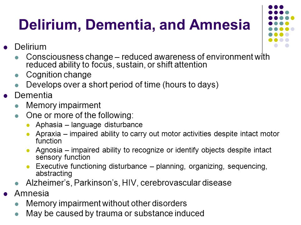 Delirium Consciousness change – reduced awareness of environment with reduced ability to focus, sustain, or shift attention Cognition change Develops over a short period of time (hours to days) Dementia Memory impairment One or more of the following: Aphasia – language disturbance Apraxia – impaired ability to carry out motor activities despite intact motor function Agnosia – impaired ability to recognize or identify objects despite intact sensory function Executive functioning disturbance – planning, organizing, sequencing, abstracting Alzheimer's, Parkinson's, HIV, cerebrovascular disease Amnesia Memory impairment without other disorders May be caused by trauma or substance induced Delirium, Dementia, and Amnesia