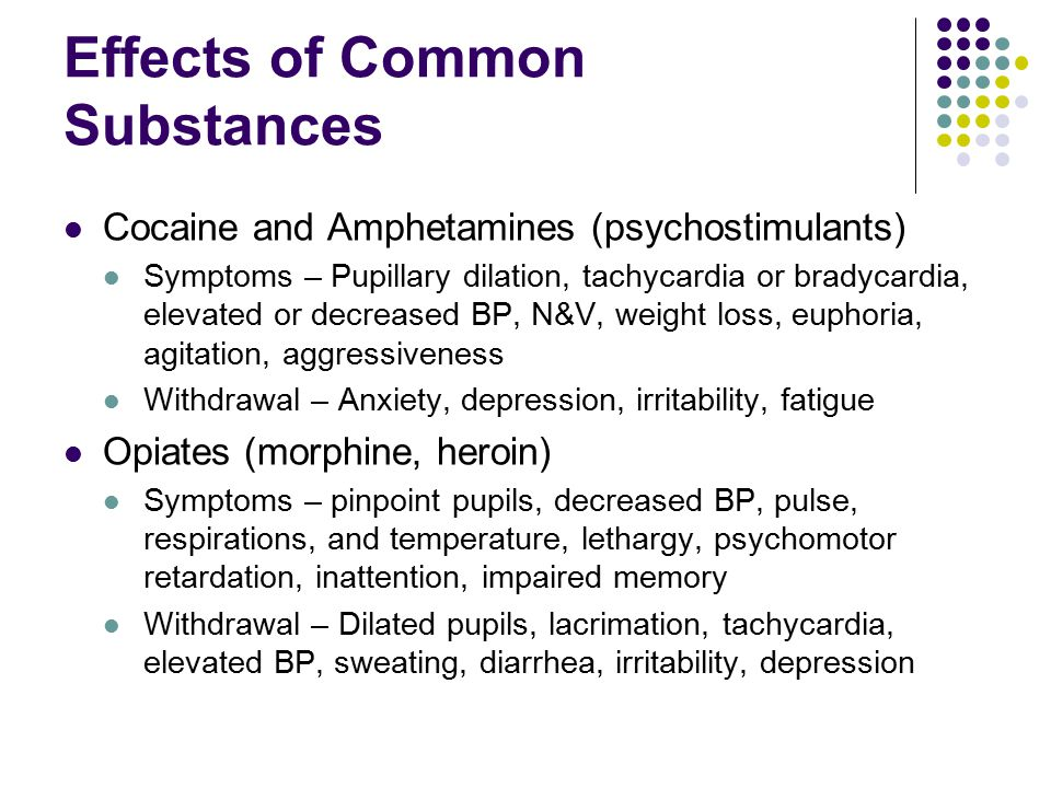 Effects of Common Substances Cocaine and Amphetamines (psychostimulants) Symptoms – Pupillary dilation, tachycardia or bradycardia, elevated or decreased BP, N&V, weight loss, euphoria, agitation, aggressiveness Withdrawal – Anxiety, depression, irritability, fatigue Opiates (morphine, heroin) Symptoms – pinpoint pupils, decreased BP, pulse, respirations, and temperature, lethargy, psychomotor retardation, inattention, impaired memory Withdrawal – Dilated pupils, lacrimation, tachycardia, elevated BP, sweating, diarrhea, irritability, depression