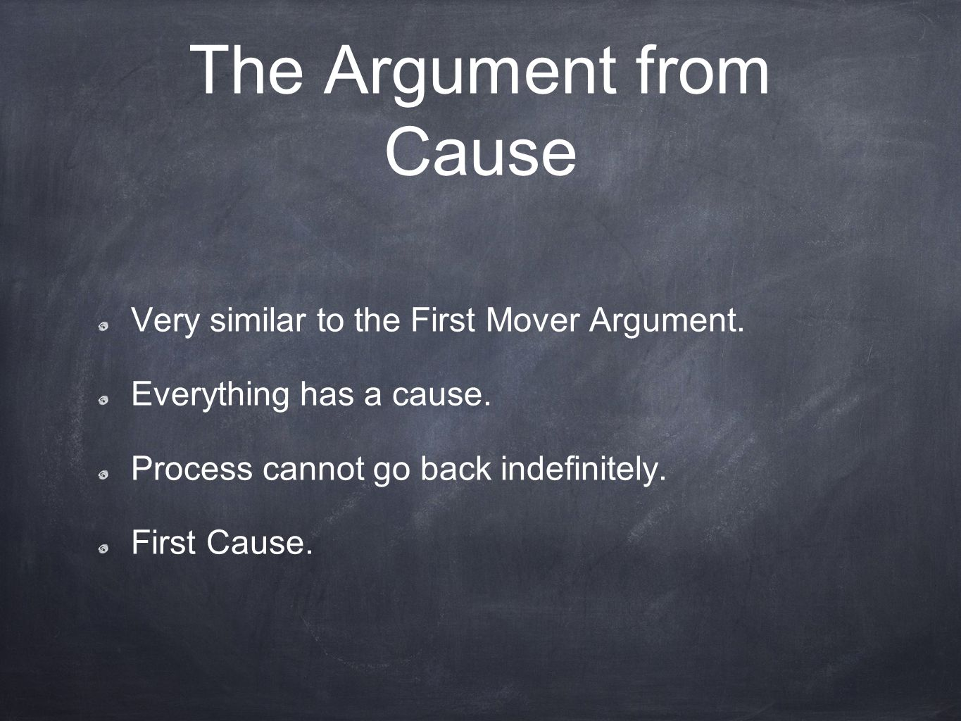 The Argument from Cause Very similar to the First Mover Argument. Everything has a cause. Process cannot go back indefinitely. First Cause.