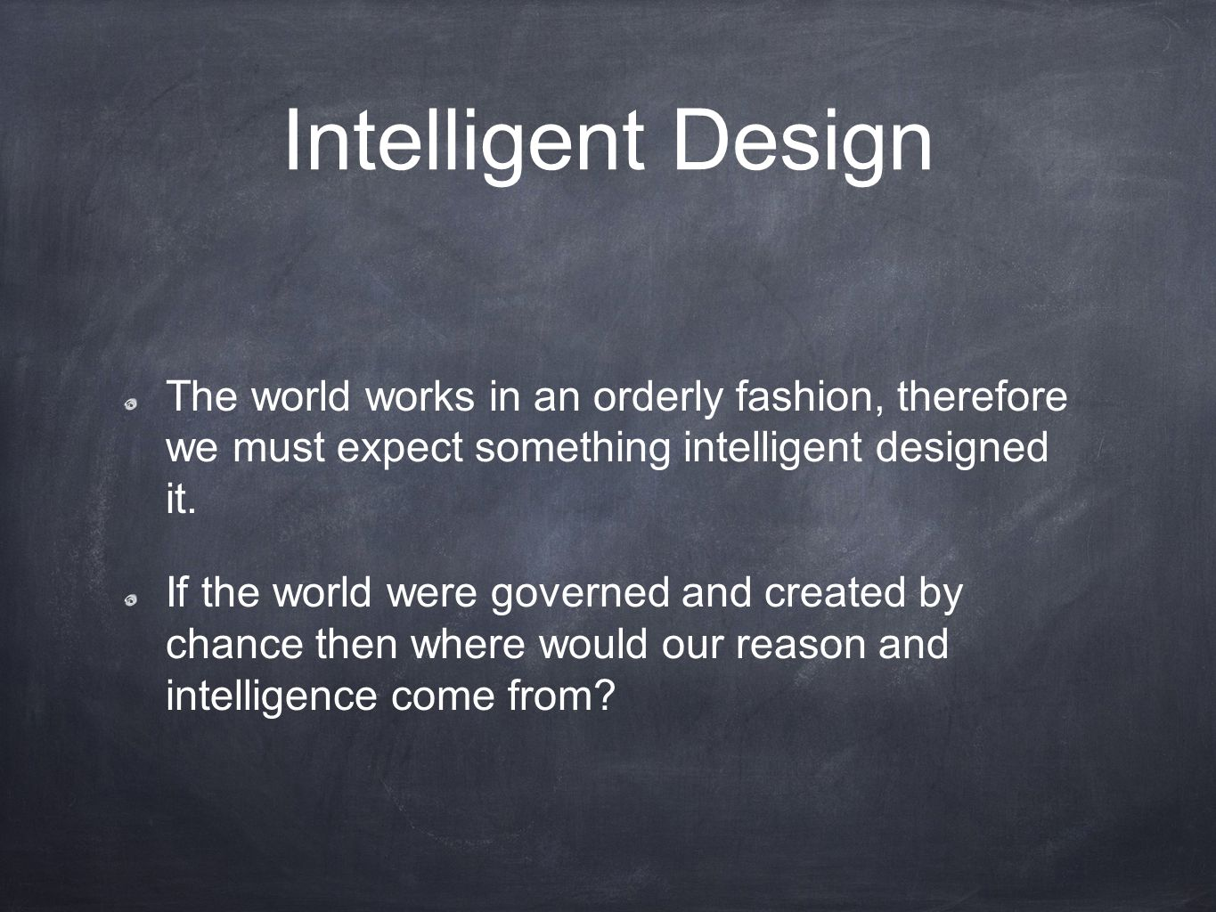 Intelligent Design The world works in an orderly fashion, therefore we must expect something intelligent designed it. If the world were governed and c