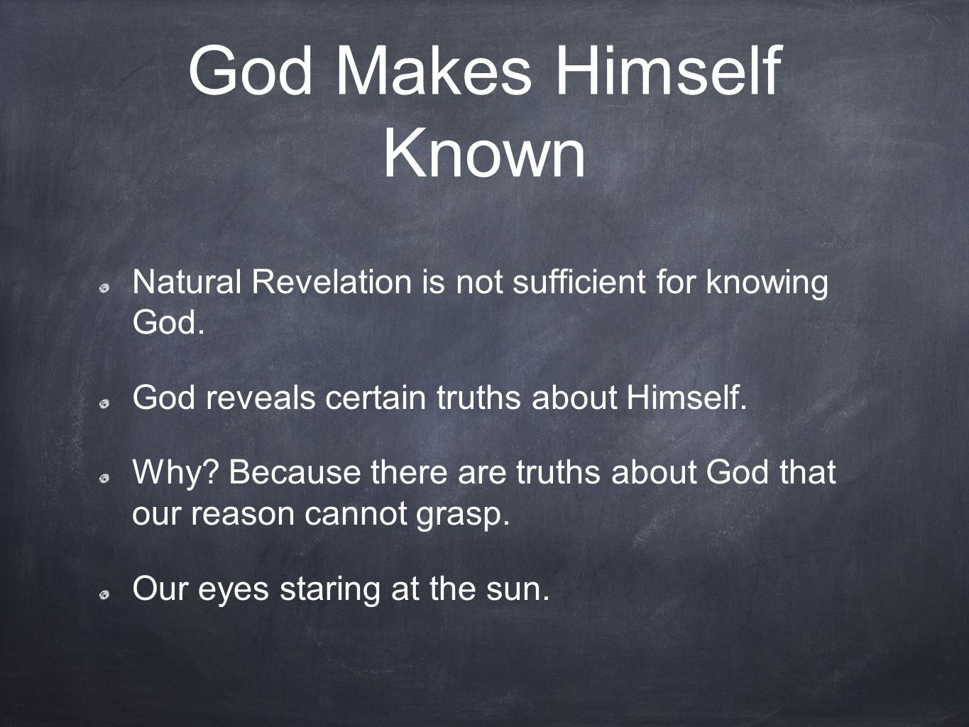 God Makes Himself Known Natural Revelation is not sufficient for knowing God. God reveals certain truths about Himself. Why? Because there are truths