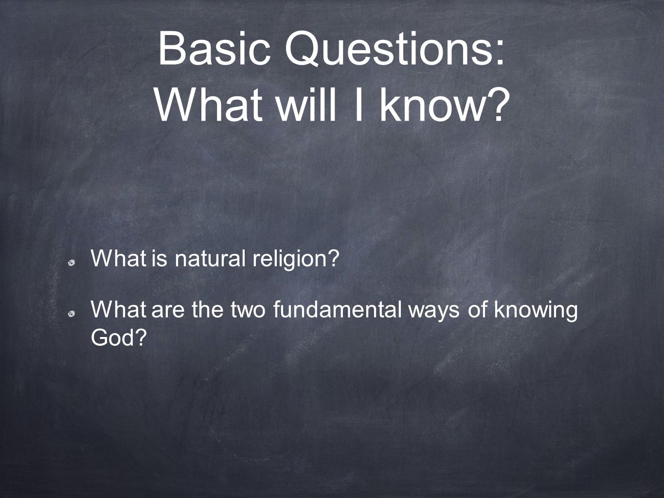 Basic Questions: What will I know? What is natural religion? What are the two fundamental ways of knowing God?