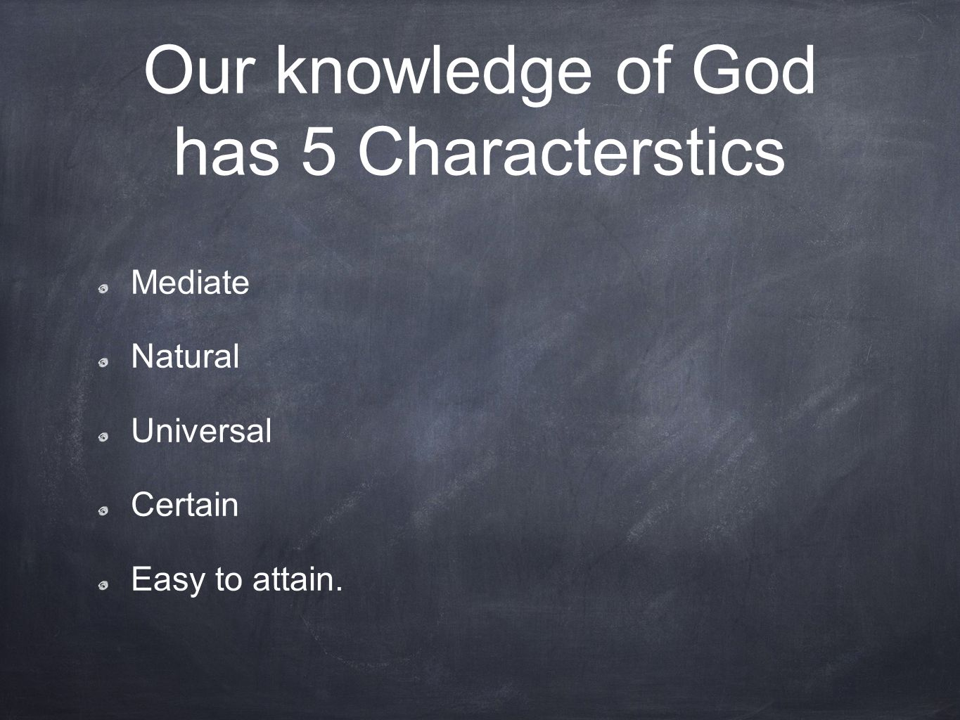 Our knowledge of God has 5 Characterstics Mediate Natural Universal Certain Easy to attain.