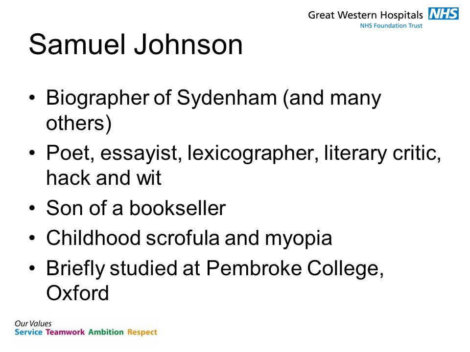 Samuel Johnson Biographer of Sydenham (and many others) Poet, essayist, lexicographer, literary critic, hack and wit Son of a bookseller Childhood scrofula and myopia Briefly studied at Pembroke College, Oxford