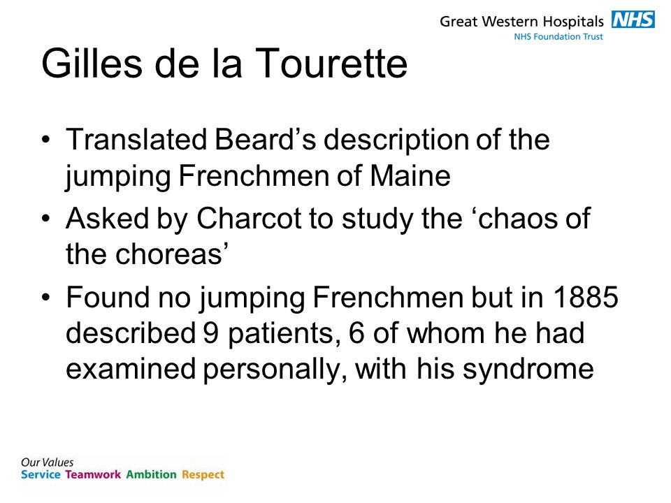 Gilles de la Tourette Translated Beard's description of the jumping Frenchmen of Maine Asked by Charcot to study the 'chaos of the choreas' Found no jumping Frenchmen but in 1885 described 9 patients, 6 of whom he had examined personally, with his syndrome