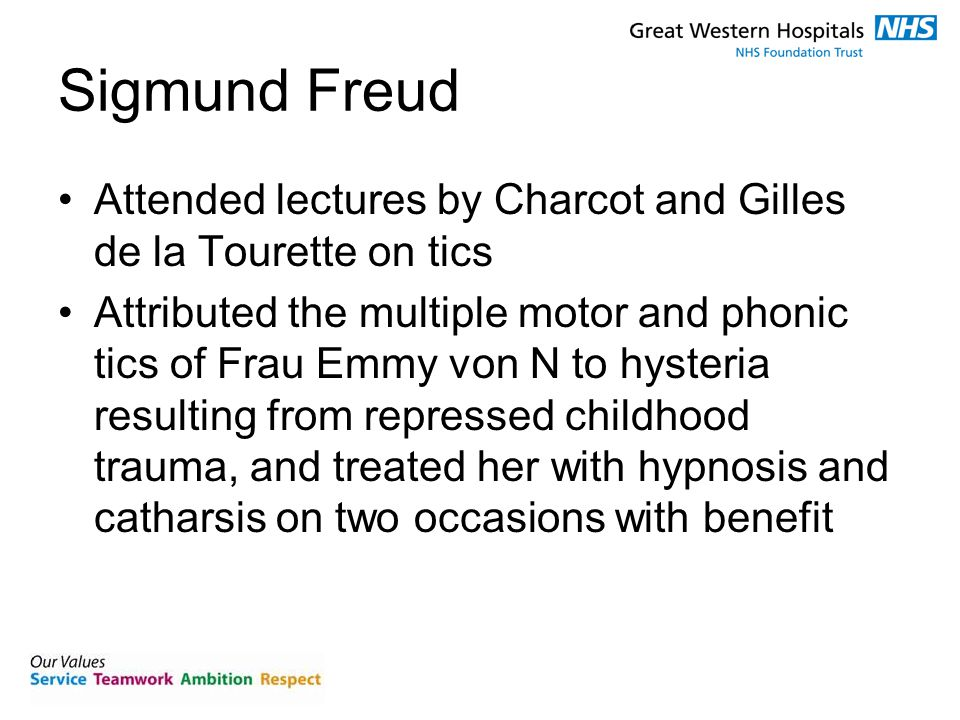 Sigmund Freud Attended lectures by Charcot and Gilles de la Tourette on tics Attributed the multiple motor and phonic tics of Frau Emmy von N to hysteria resulting from repressed childhood trauma, and treated her with hypnosis and catharsis on two occasions with benefit