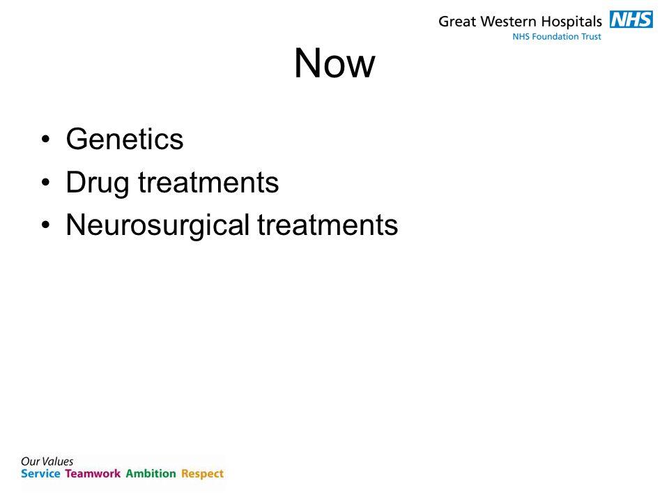 Now Genetics Drug treatments Neurosurgical treatments