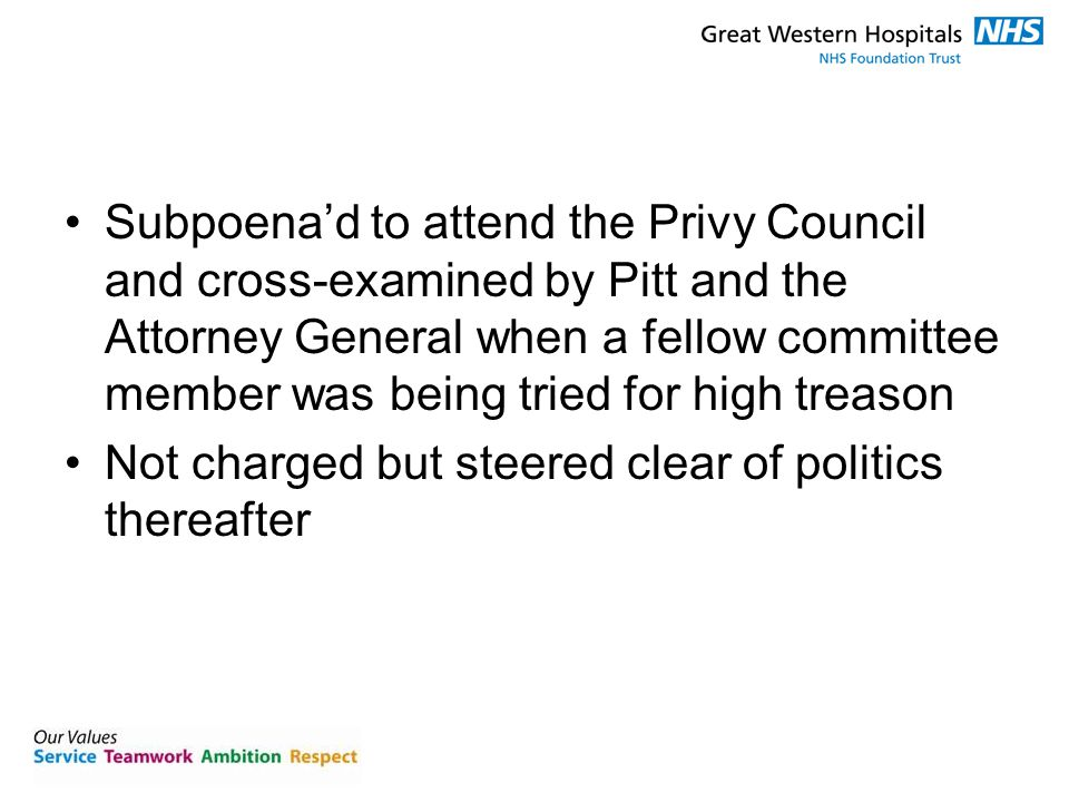 Subpoena'd to attend the Privy Council and cross-examined by Pitt and the Attorney General when a fellow committee member was being tried for high treason Not charged but steered clear of politics thereafter