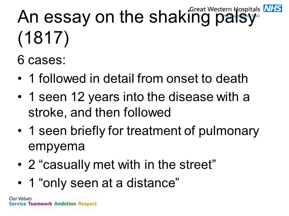 An essay on the shaking palsy (1817) 6 cases: 1 followed in detail from onset to death 1 seen 12 years into the disease with a stroke, and then followed 1 seen briefly for treatment of pulmonary empyema 2 casually met with in the street 1 only seen at a distance