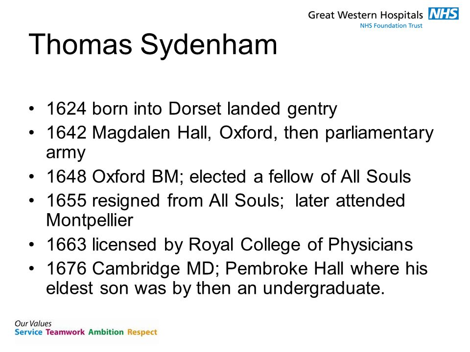 Thomas Sydenham 1624 born into Dorset landed gentry 1642 Magdalen Hall, Oxford, then parliamentary army 1648 Oxford BM; elected a fellow of All Souls 1655 resigned from All Souls; later attended Montpellier 1663 licensed by Royal College of Physicians 1676 Cambridge MD; Pembroke Hall where his eldest son was by then an undergraduate.