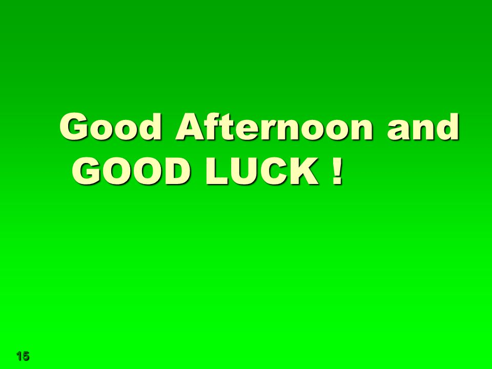 15 Good Afternoon and GOOD LUCK !