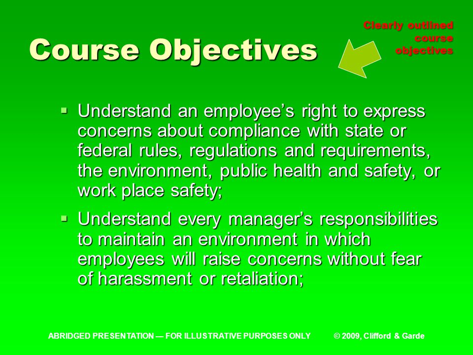 Course Objectives  Understand an employee's right to express concerns about compliance with state or federal rules, regulations and requirements, the environment, public health and safety, or work place safety;  Understand every manager's responsibilities to maintain an environment in which employees will raise concerns without fear of harassment or retaliation; Clearly outlined course objectives ABRIDGED PRESENTATION — FOR ILLUSTRATIVE PURPOSES ONLY © 2009, Clifford & Garde