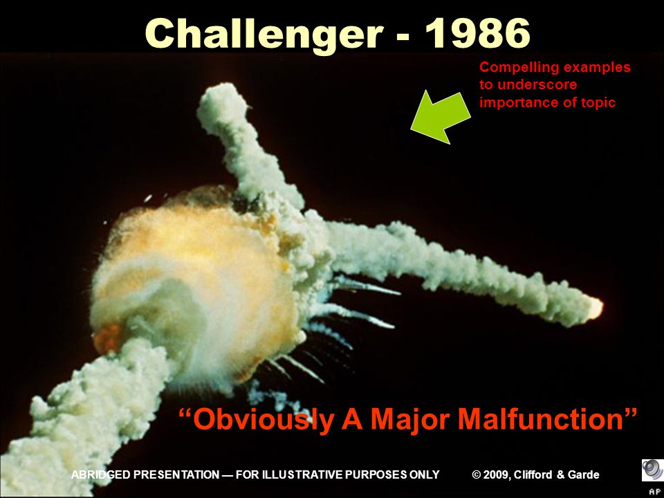 Challenger - 1986 Obviously A Major Malfunction Compelling examples to underscore importance of topic ABRIDGED PRESENTATION — FOR ILLUSTRATIVE PURPOSES ONLY © 2009, Clifford & Garde