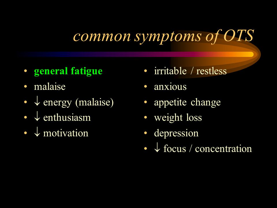 common symptoms of OTS general fatigue malaise  energy (malaise)  enthusiasm  motivation irritable / restless anxious appetite change weight loss depression  focus / concentration