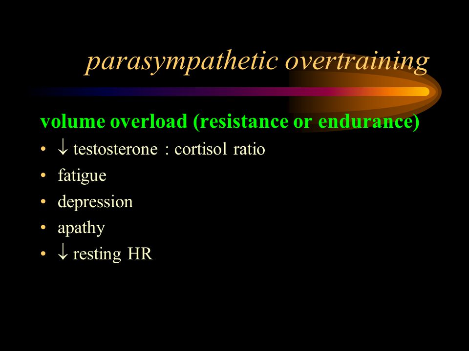 parasympathetic overtraining volume overload (resistance or endurance)  testosterone : cortisol ratio fatigue depression apathy  resting HR