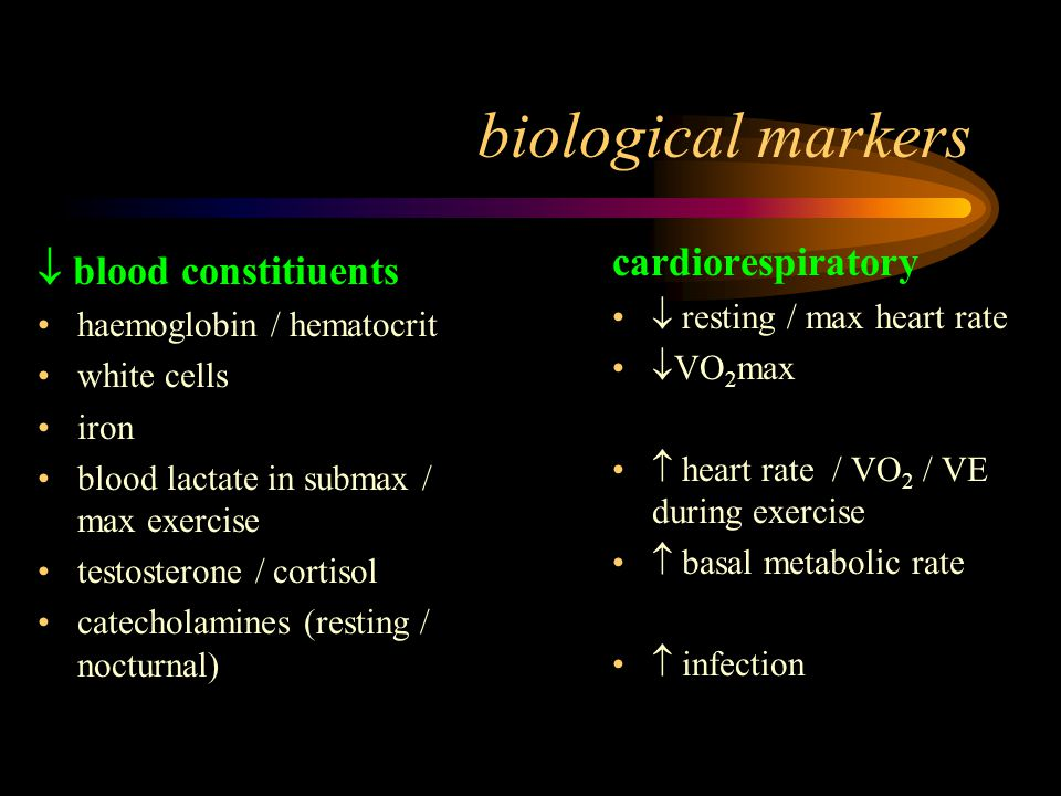 biological markers  blood constitiuents haemoglobin / hematocrit white cells iron blood lactate in submax / max exercise testosterone / cortisol catecholamines (resting / nocturnal) cardiorespiratory  resting / max heart rate  VO 2 max  heart rate / VO 2 / VE during exercise  basal metabolic rate  infection