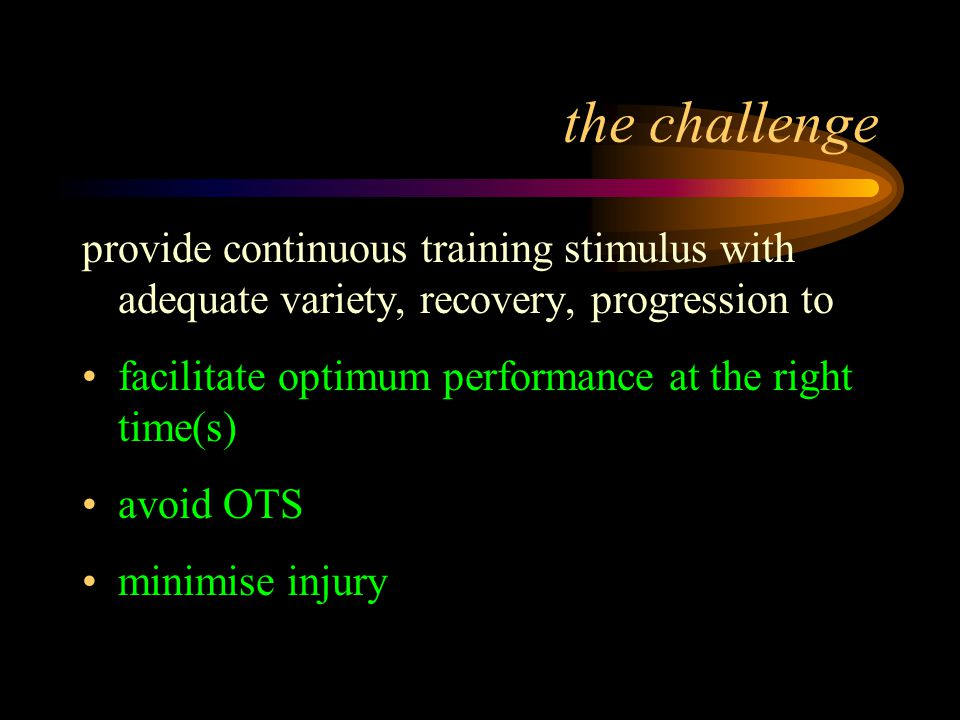 the challenge provide continuous training stimulus with adequate variety, recovery, progression to facilitate optimum performance at the right time(s) avoid OTS minimise injury
