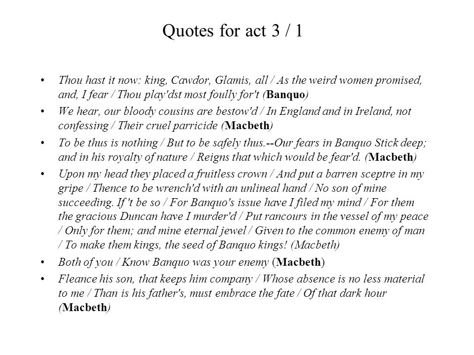 Quotes for act 3 / 1 Thou hast it now: king, Cawdor, Glamis, all / As the weird women promised, and, I fear / Thou play'dst most foully for't (Banquo)
