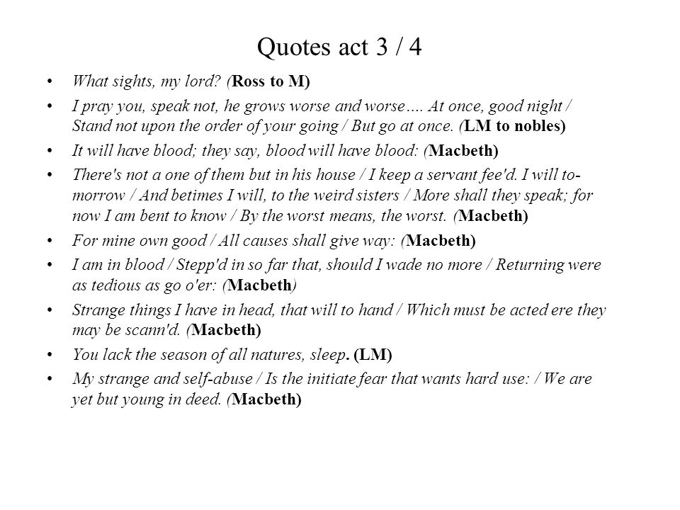 Quotes act 3 / 4 What sights, my lord? (Ross to M) I pray you, speak not, he grows worse and worse…. At once, good night / Stand not upon the order of