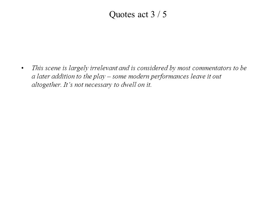 Quotes act 3 / 5 This scene is largely irrelevant and is considered by most commentators to be a later addition to the play – some modern performances
