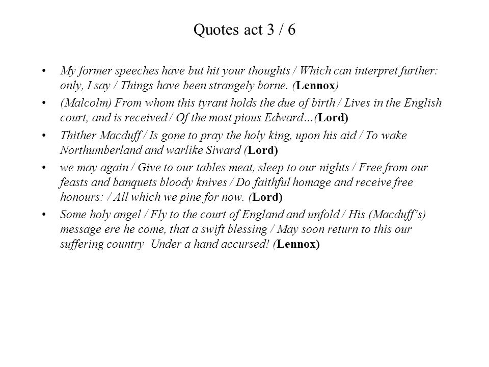 Quotes act 3 / 6 My former speeches have but hit your thoughts / Which can interpret further: only, I say / Things have been strangely borne. (Lennox)