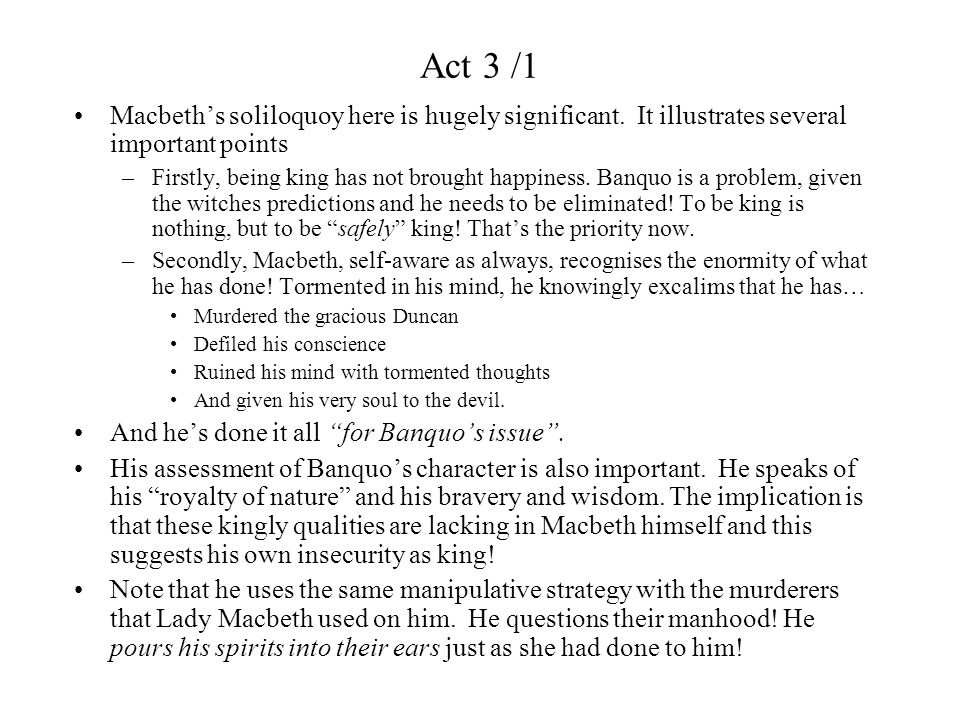 Act 3 /1 Finally, we must consider that Macbeth has planned these murders without the assistance or even knowledge of his wife…without whom he was unable to kill the gracious Duncan .