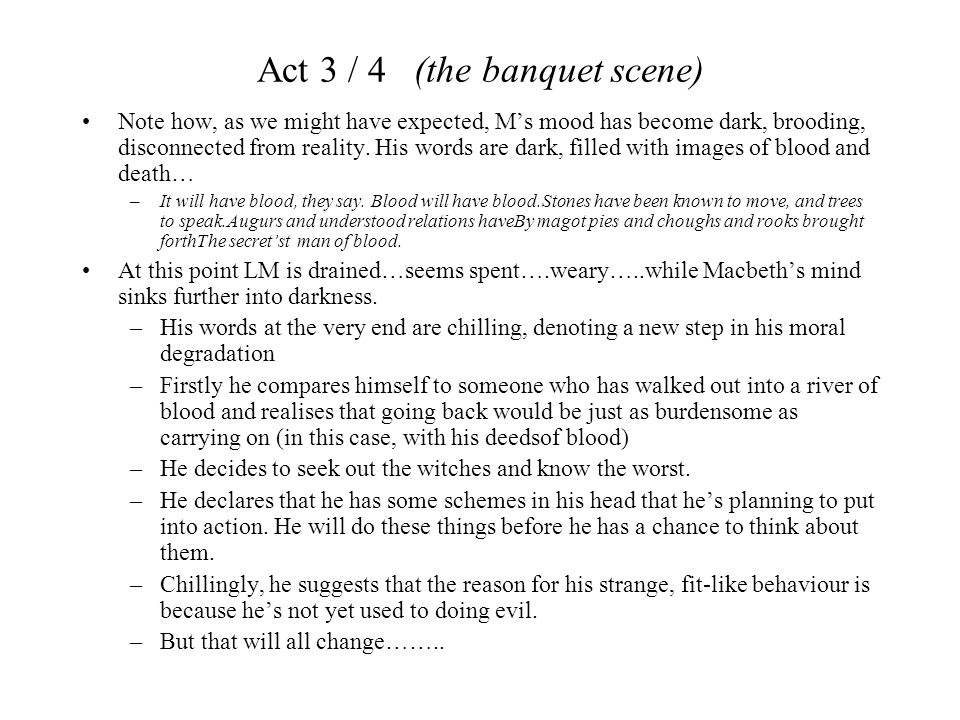 Act 3 / 4 (the banquet scene) Note how, as we might have expected, M's mood has become dark, brooding, disconnected from reality. His words are dark,